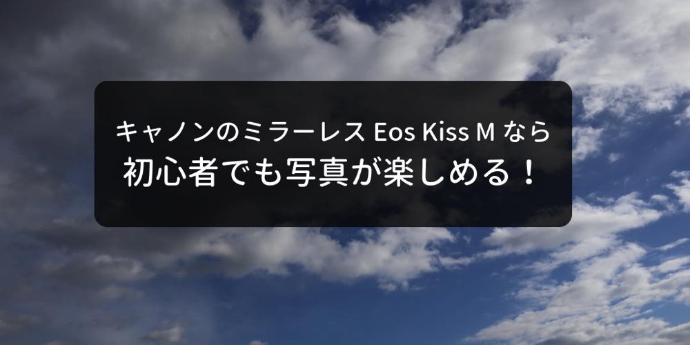 Eos Kiss M なら初心でも気軽に写真が楽しめる!難しい設定が出来なくても失敗しないミラーレス